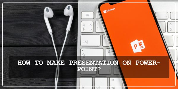 HOW TO MAKE PRESENTATION ON POWERPOINT?