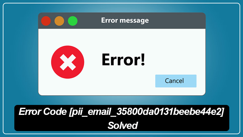 Error Code [pii_email_35800da0131beebe44e2] Solved