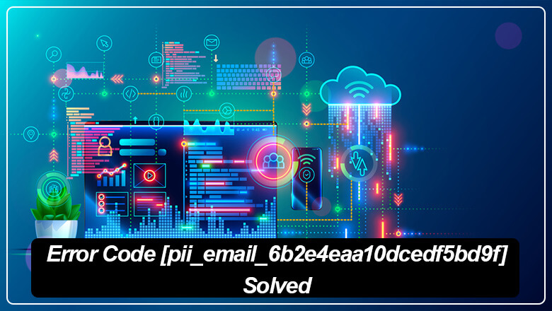 How to fix [pii_email_6b2e4eaa10dcedf5bd9f] Error