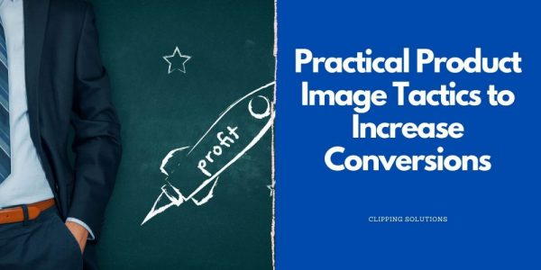 Practical Product Image Tactics to Increase Conversions